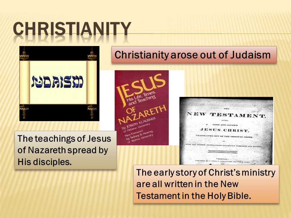 Christianity arose out of Judaism The teachings of Jesus of Nazareth spread by His disciples. The early story of Christ's ministry are all written in