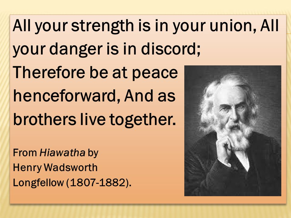 All your strength is in your union, All your danger is in discord; Therefore be at peace henceforward, And as brothers live together.