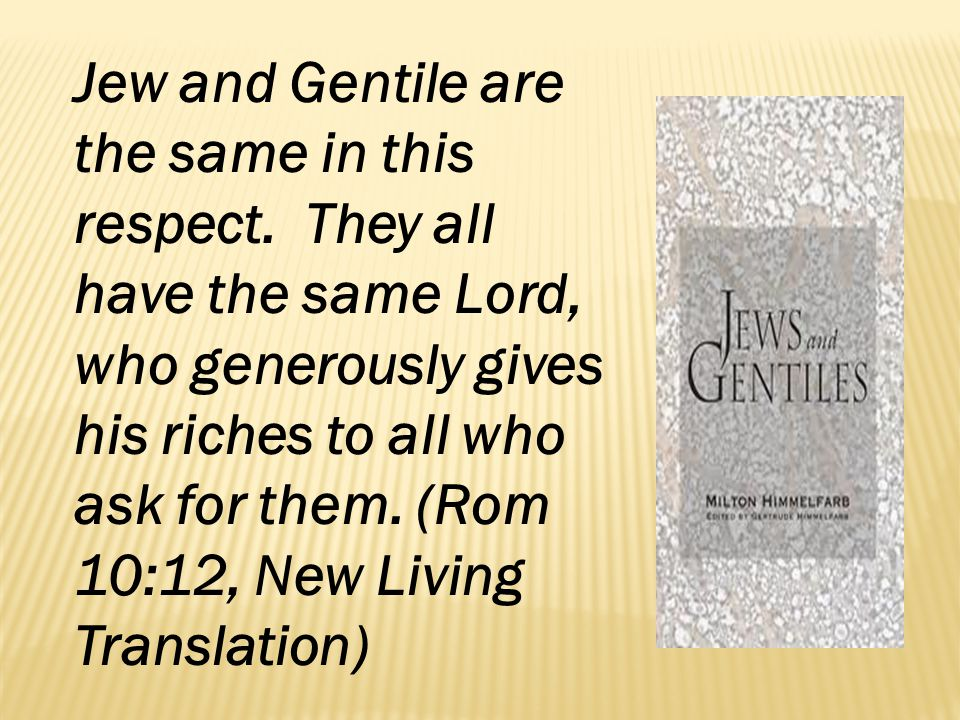 Jew and Gentile are the same in this respect. They all have the same Lord, who generously gives his riches to all who ask for them. (Rom 10:12, New Li