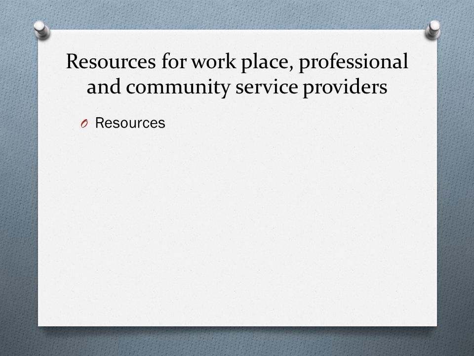 Resources for work place, professional and community service providers O Resources