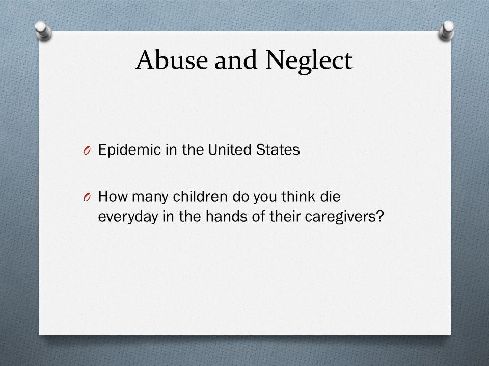 Abuse and Neglect O Epidemic in the United States O How many children do you think die everyday in the hands of their caregivers?