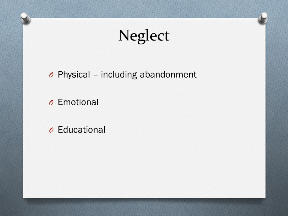 Neglect O Physical – including abandonment O Emotional O Educational