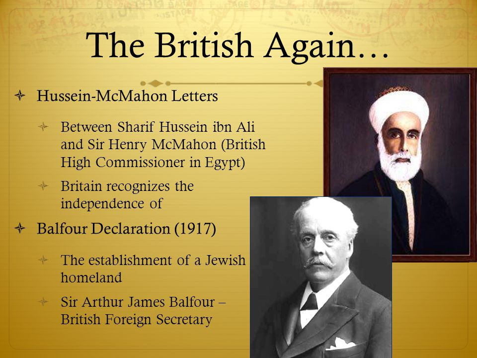 The British Again…  Hussein-McMahon Letters  Between Sharif Hussein ibn Ali and Sir Henry McMahon (British High Commissioner in Egypt)  Britain recognizes the independence of  Balfour Declaration (1917)  The establishment of a Jewish homeland  Sir Arthur James Balfour – British Foreign Secretary
