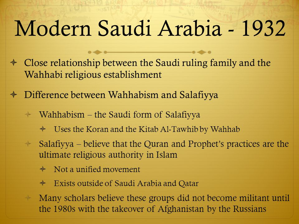 Modern Saudi Arabia - 1932  Close relationship between the Saudi ruling family and the Wahhabi religious establishment  Difference between Wahhabism and Salafiyya  Wahhabism – the Saudi form of Salafiyya  Uses the Koran and the Kitab Al-Tawhib by Wahhab  Salafiyya – believe that the Quran and Prophet's practices are the ultimate religious authority in Islam  Not a unified movement  Exists outside of Saudi Arabia and Qatar  Many scholars believe these groups did not become militant until the 1980s with the takeover of Afghanistan by the Russians