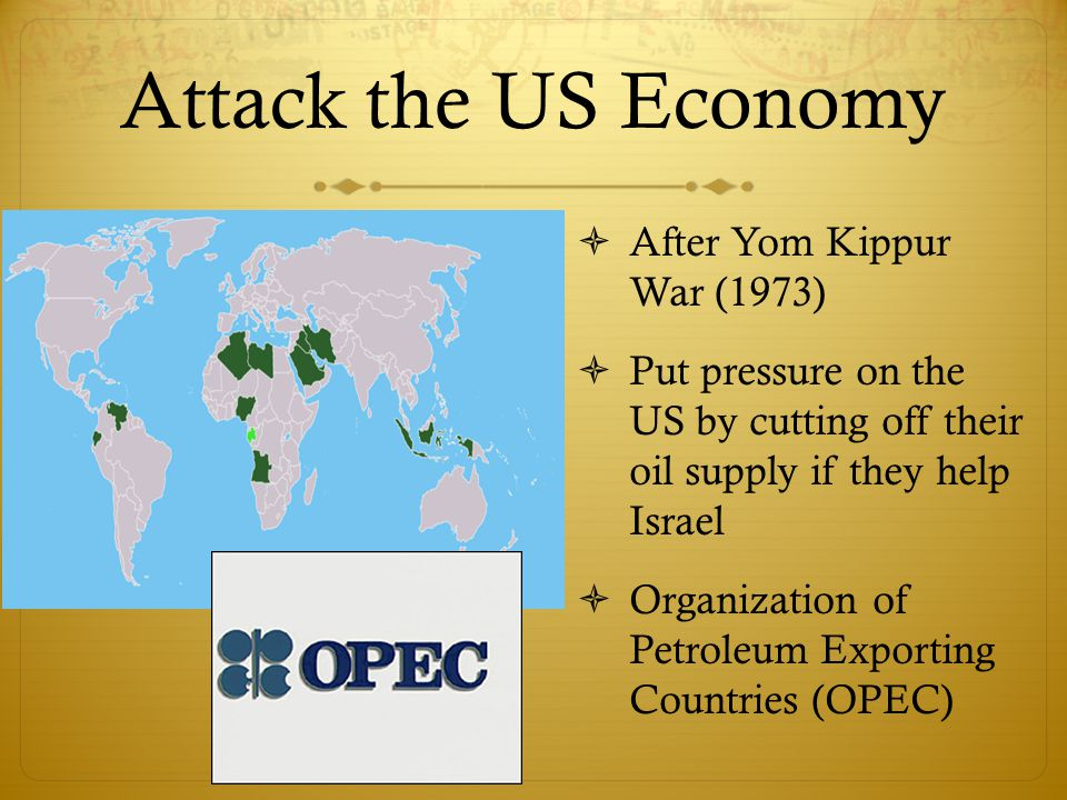 Attack the US Economy  After Yom Kippur War (1973)  Put pressure on the US by cutting off their oil supply if they help Israel  Organization of Petroleum Exporting Countries (OPEC)