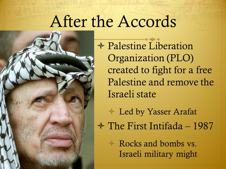 After the Accords  Palestine Liberation Organization (PLO) created to fight for a free Palestine and remove the Israeli state  Led by Yasser Arafat  The First Intifada – 1987  Rocks and bombs vs.