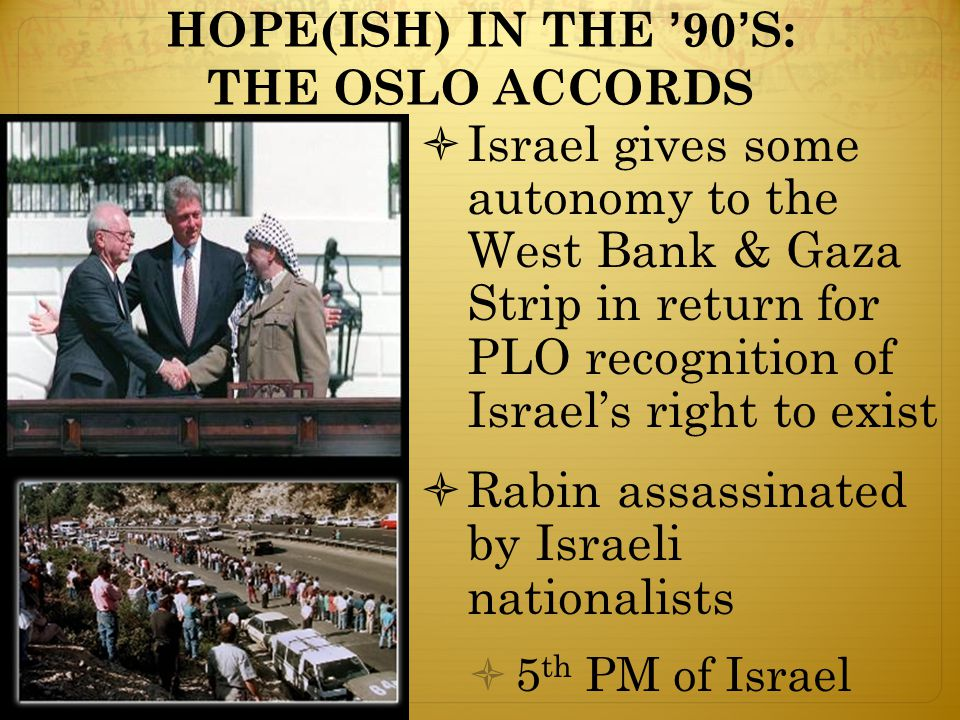 HOPE(ISH) IN THE '90'S: THE OSLO ACCORDS  Israel gives some autonomy to the West Bank & Gaza Strip in return for PLO recognition of Israel's right to exist  Rabin assassinated by Israeli nationalists  5 th PM of Israel