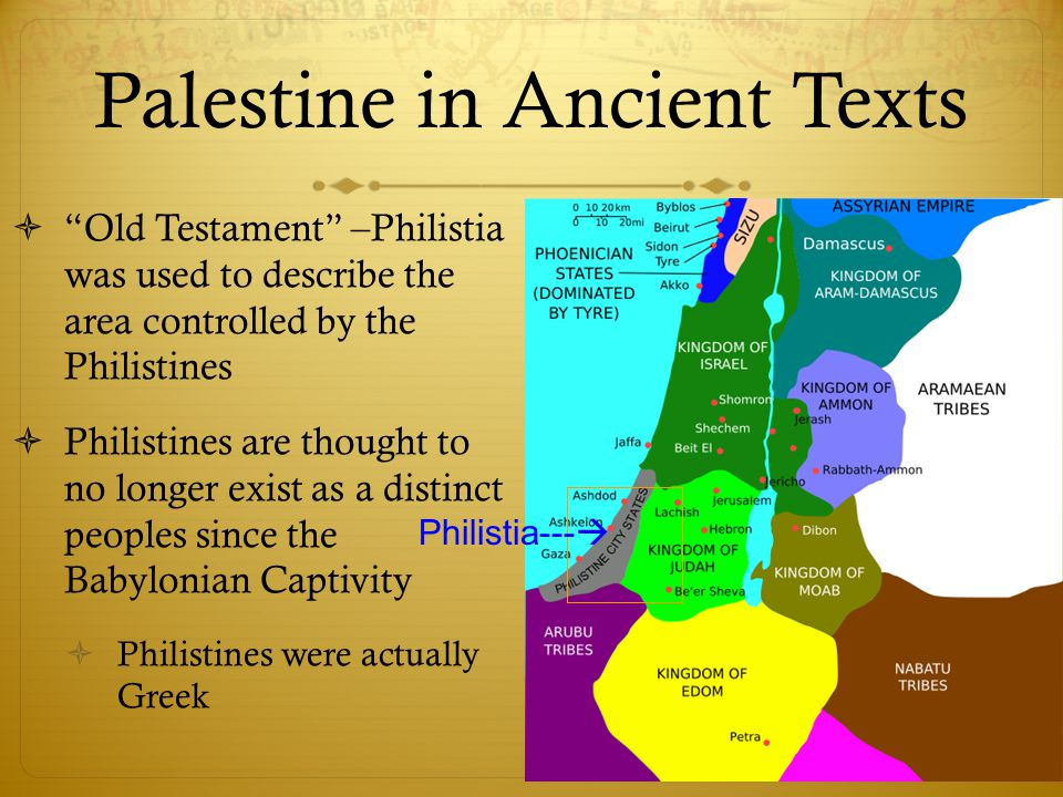 Palestine in Ancient Texts  Old Testament –Philistia was used to describe the area controlled by the Philistines  Philistines are thought to no longer exist as a distinct peoples since the Babylonian Captivity  Philistines were actually Greek Philistia--- 