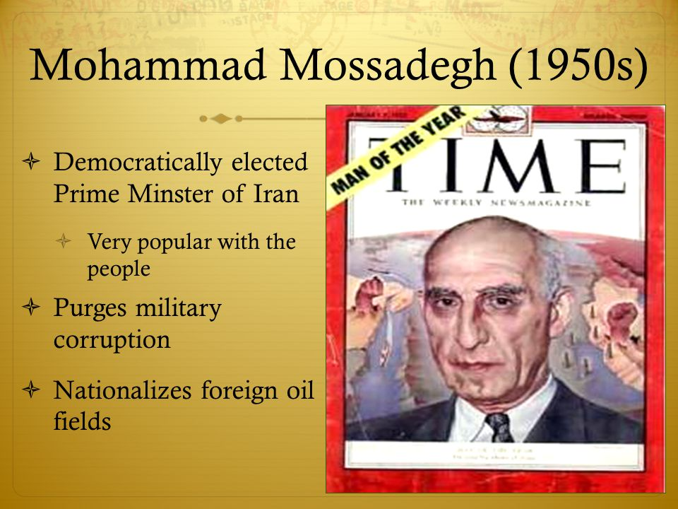 Mohammad Mossadegh (1950s)  Democratically elected Prime Minster of Iran  Very popular with the people  Purges military corruption  Nationalizes foreign oil fields