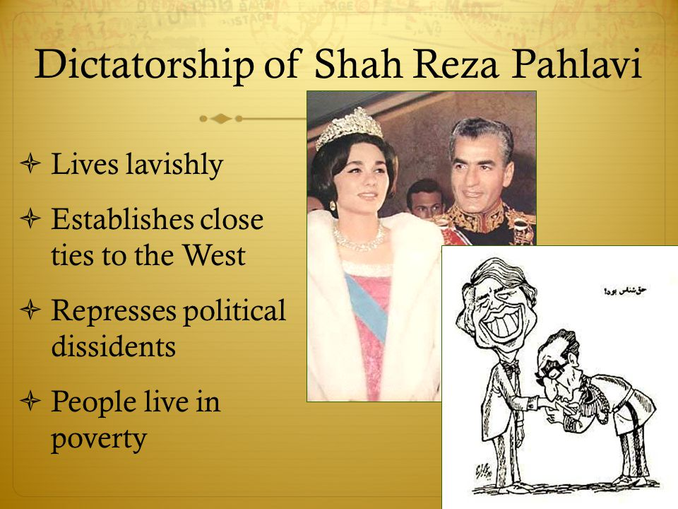 Dictatorship of Shah Reza Pahlavi  Lives lavishly  Establishes close ties to the West  Represses political dissidents  People live in poverty