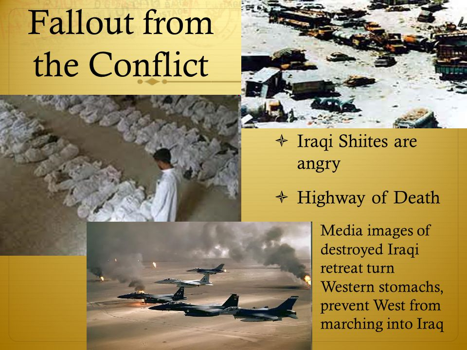 Fallout from the Conflict  Iraqi Shiites are angry  Highway of Death  Media images of destroyed Iraqi retreat turn Western stomachs, prevent West from marching into Iraq