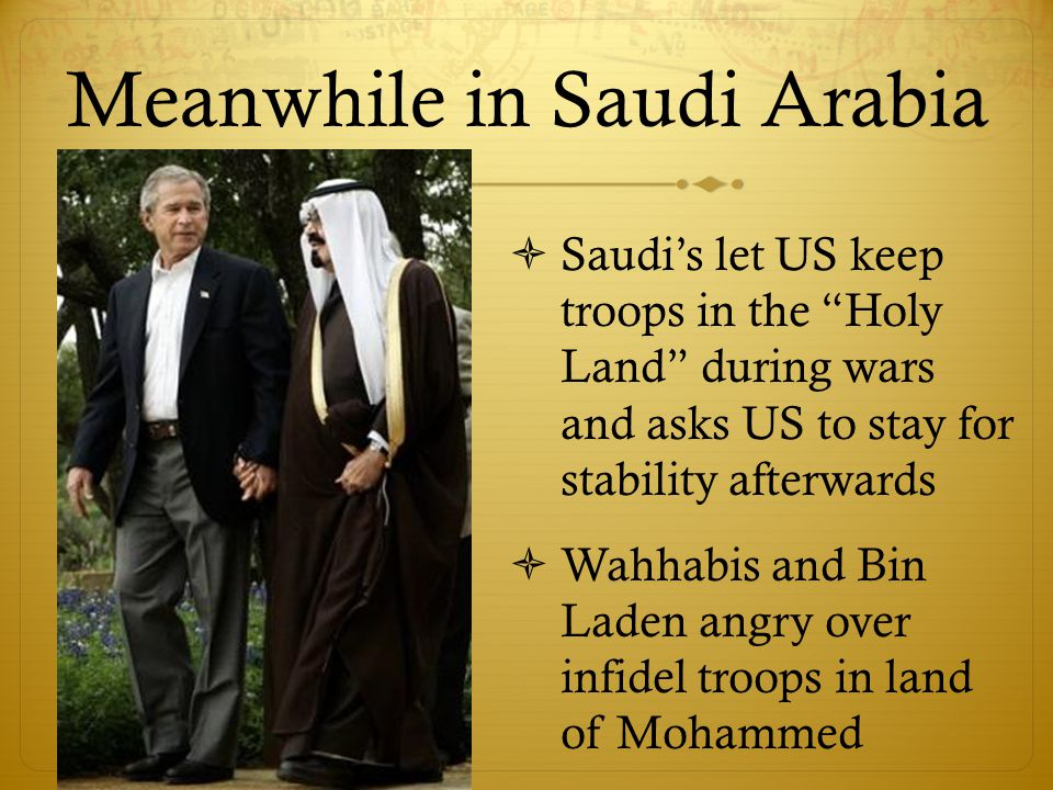 Meanwhile in Saudi Arabia  Saudi's let US keep troops in the Holy Land during wars and asks US to stay for stability afterwards  Wahhabis and Bin Laden angry over infidel troops in land of Mohammed