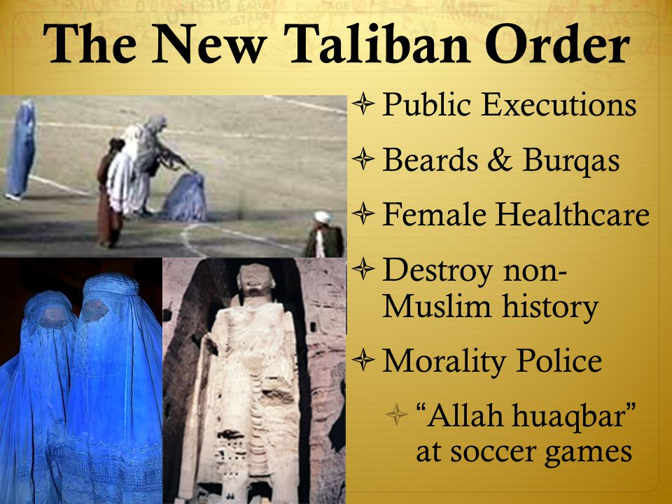 The New Taliban Order  Public Executions  Beards & Burqas  Female Healthcare  Destroy non- Muslim history  Morality Police  Allah huaqbar at soccer games