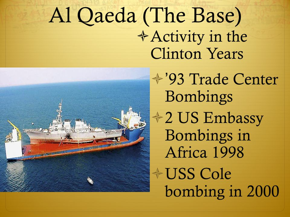 Al Qaeda (The Base)  Activity in the Clinton Years  ' 93 Trade Center Bombings  2 US Embassy Bombings in Africa 1998  USS Cole bombing in 2000