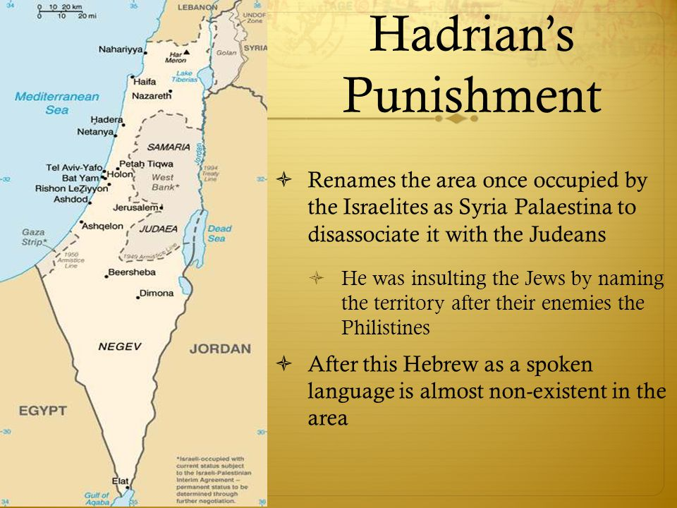Hadrian's Punishment  Renames the area once occupied by the Israelites as Syria Palaestina to disassociate it with the Judeans  He was insulting the Jews by naming the territory after their enemies the Philistines  After this Hebrew as a spoken language is almost non-existent in the area