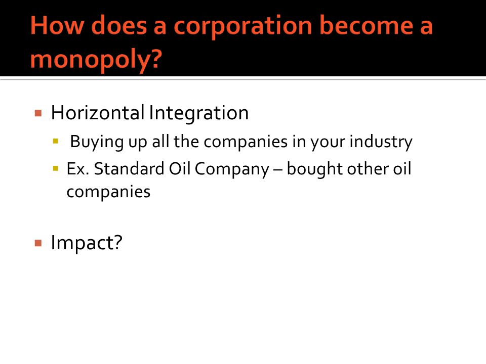  Horizontal Integration  Buying up all the companies in your industry  Ex.
