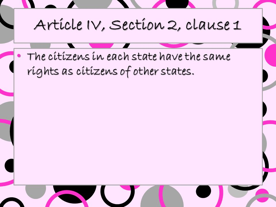 Article IV, Section 2, clause 1 The citizens in each state have the same rights as citizens of other states. The citizens in each state have the same