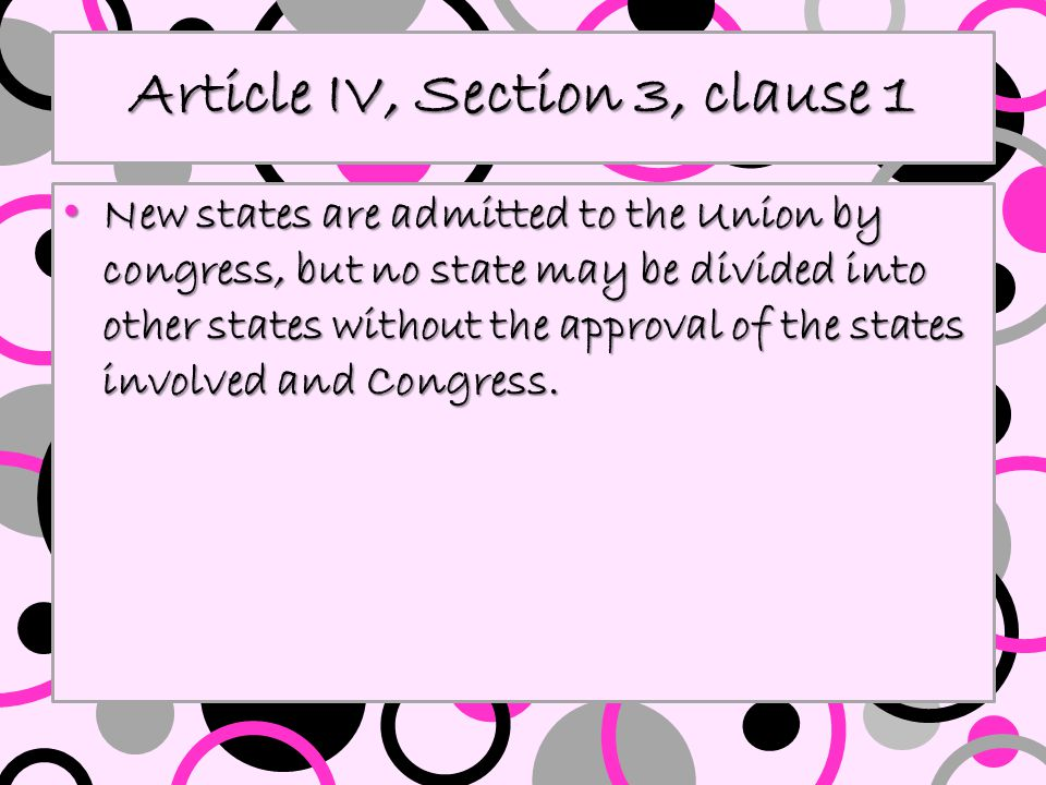 Article IV, Section 3, clause 1 New states are admitted to the Union by congress, but no state may be divided into other states without the approval o