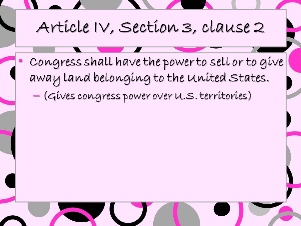 Article IV, Section 3, clause 2 Congress shall have the power to sell or to give away land belonging to the United States. Congress shall have the pow