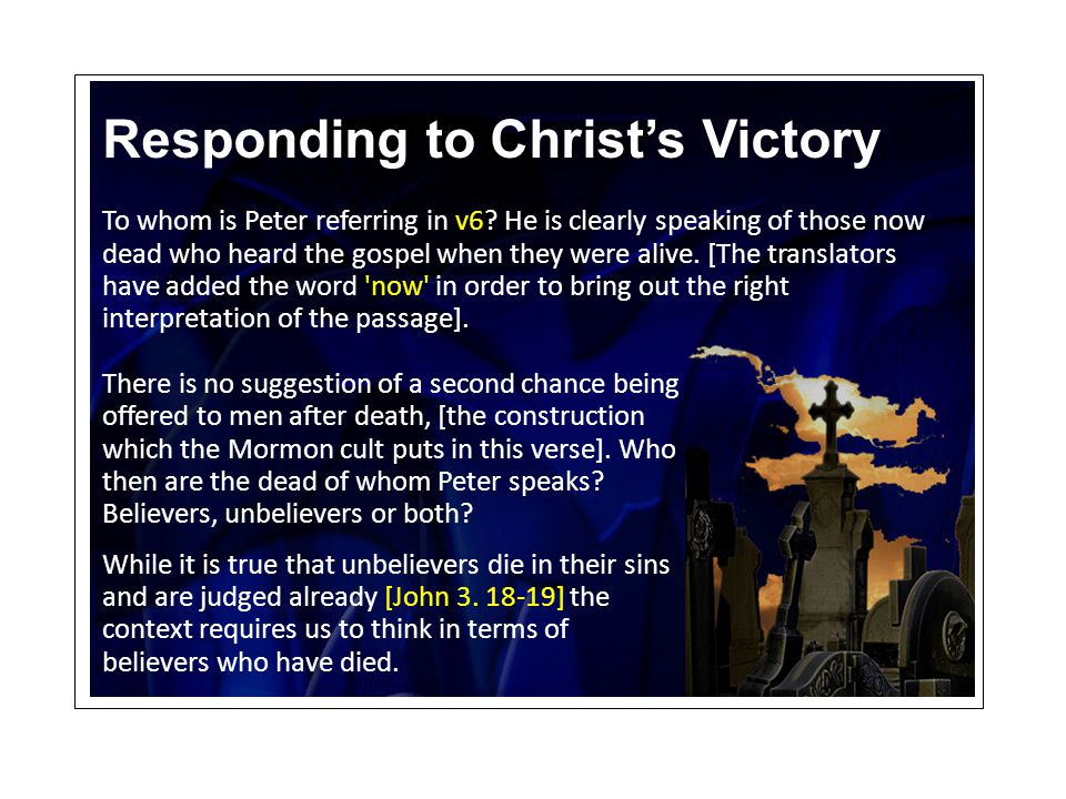 Responding to Christ's Victory To whom is Peter referring in v6? He is clearly speaking of those now dead who heard the gospel when they were alive. [