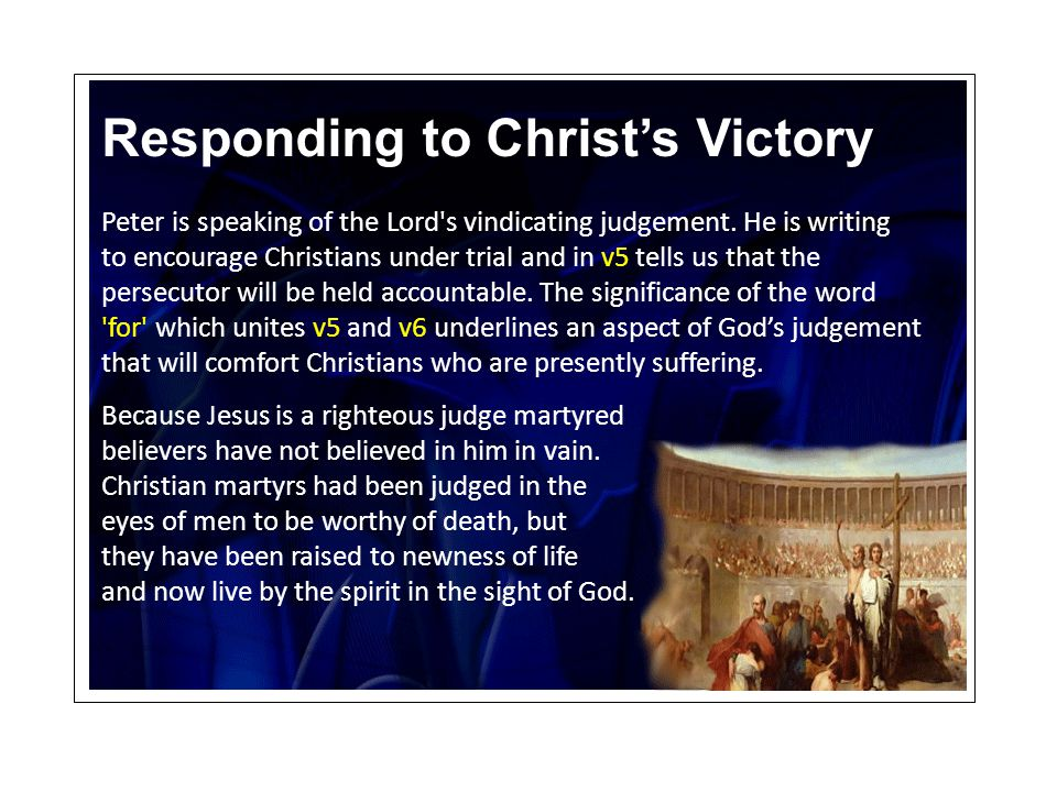 Responding to Christ's Victory Peter is speaking of the Lord's vindicating judgement. He is writing to encourage Christians under trial and in v5 tell