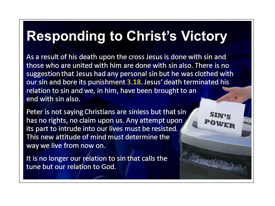 Responding to Christ's Victory As a result of his death upon the cross Jesus is done with sin and those who are united with him are done with sin also