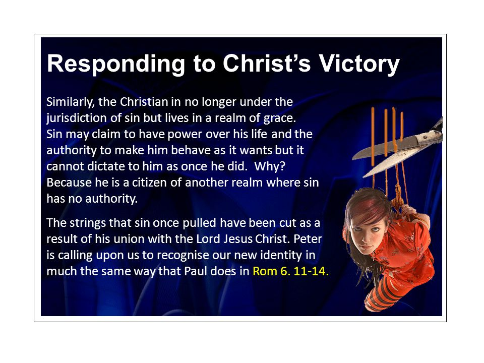 Responding to Christ's Victory Similarly, the Christian in no longer under the jurisdiction of sin but lives in a realm of grace.