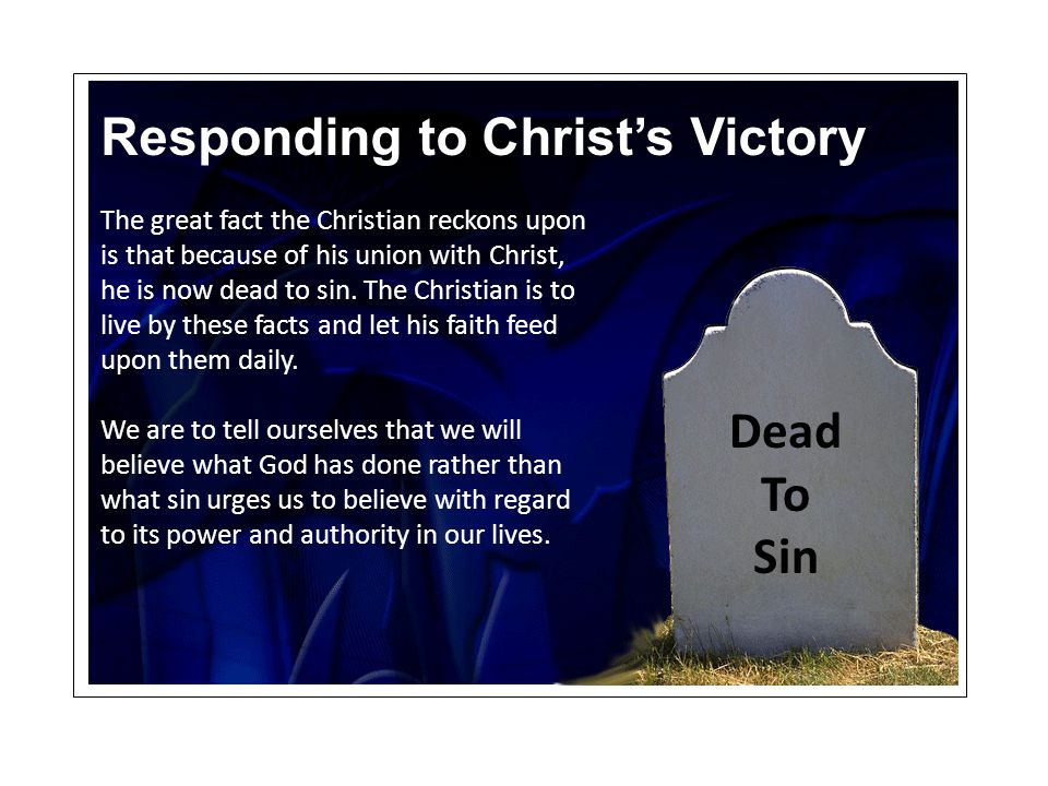 Responding to Christ's Victory The great fact the Christian reckons upon is that because of his union with Christ, he is now dead to sin. The Christia