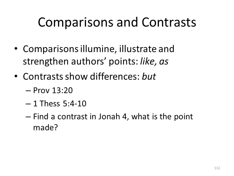 Comparisons and Contrasts Comparisons illumine, illustrate and strengthen authors' points: like, as Contrasts show differences: but – Prov 13:20 – 1 Thess 5:4-10 – Find a contrast in Jonah 4, what is the point made.