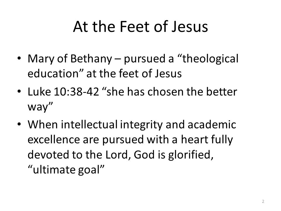 At the Feet of Jesus Mary of Bethany – pursued a theological education at the feet of Jesus Luke 10:38-42 she has chosen the better way When intellectual integrity and academic excellence are pursued with a heart fully devoted to the Lord, God is glorified, ultimate goal 2