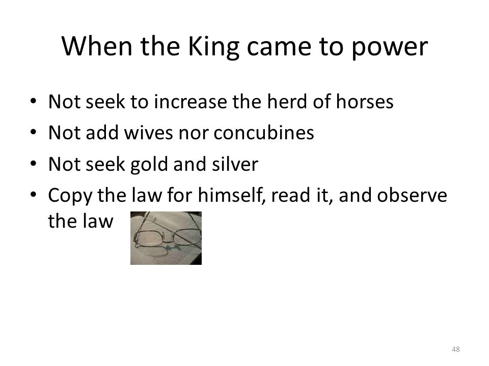 When the King came to power Not seek to increase the herd of horses Not add wives nor concubines Not seek gold and silver Copy the law for himself, read it, and observe the law 48