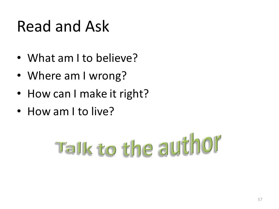 Read and Ask What am I to believe? Where am I wrong? How can I make it right? How am I to live? 57