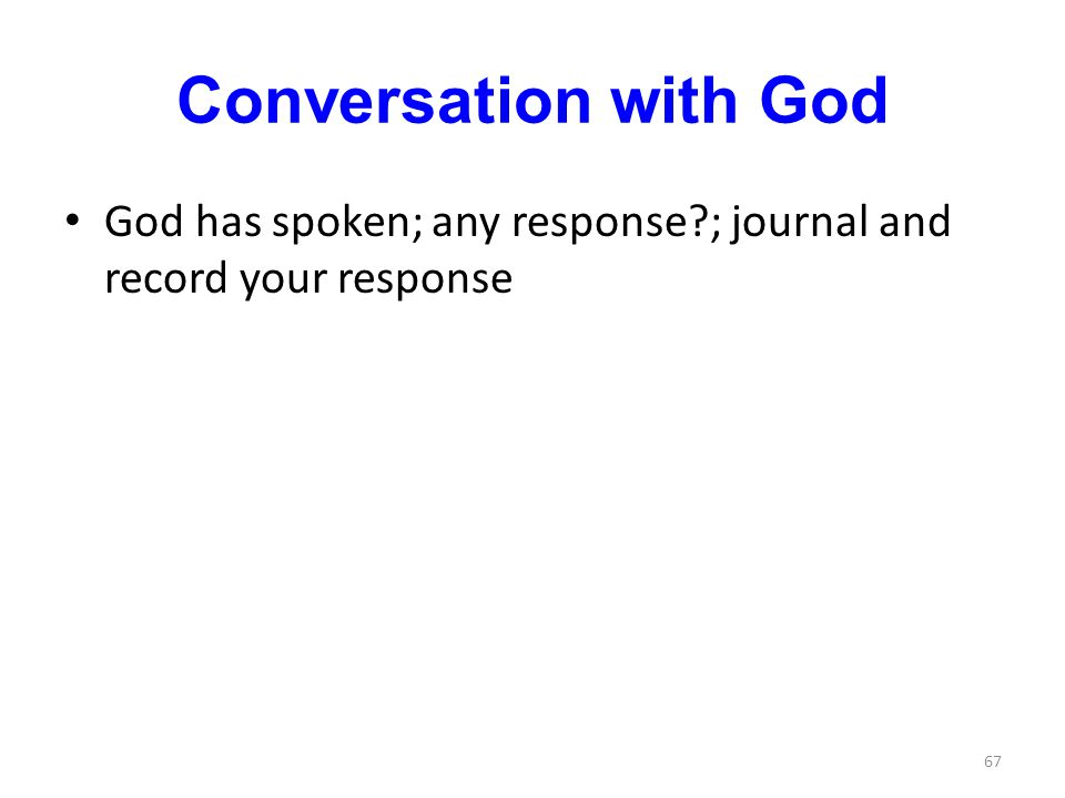 Conversation with God God has spoken; any response?; journal and record your response 67