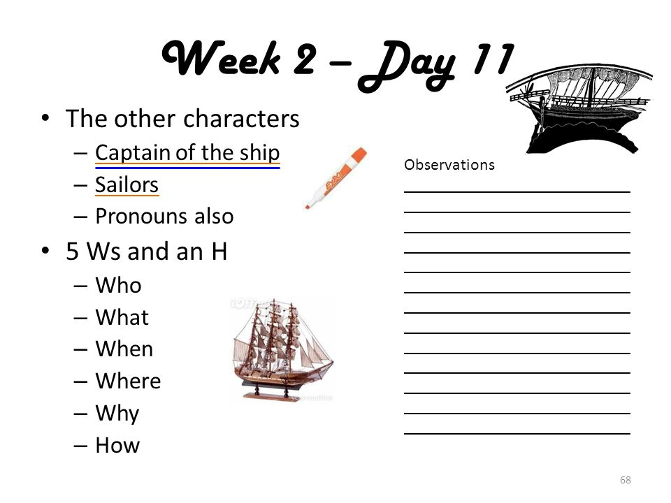 The other characters – Captain of the ship – Sailors – Pronouns also 5 Ws and an H – Who – What – When – Where – Why – How 68 Week 2 – Day 11 Observations ___________________________