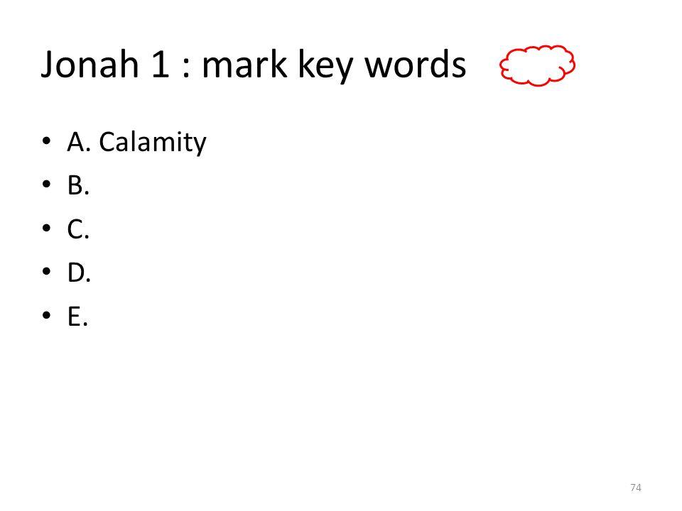 Jonah 1 : mark key words A. Calamity B. C. D. E. 74
