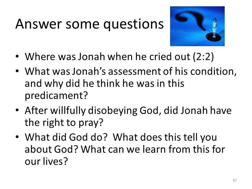 Answer some questions Where was Jonah when he cried out (2:2) What was Jonah's assessment of his condition, and why did he think he was in this predicament.