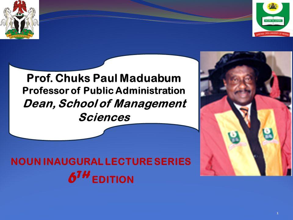 1 Prof. Chuks Paul Maduabum Professor of Public Administration Dean, School of Management Sciences NOUN INAUGURAL LECTURE SERIES 6 TH EDITION
