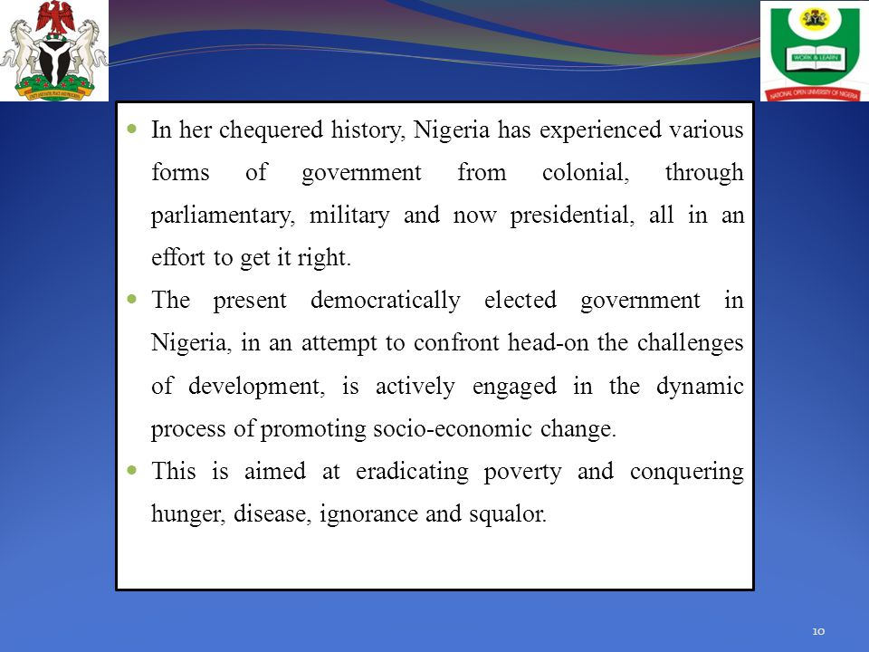 In her chequered history, Nigeria has experienced various forms of government from colonial, through parliamentary, military and now presidential, all