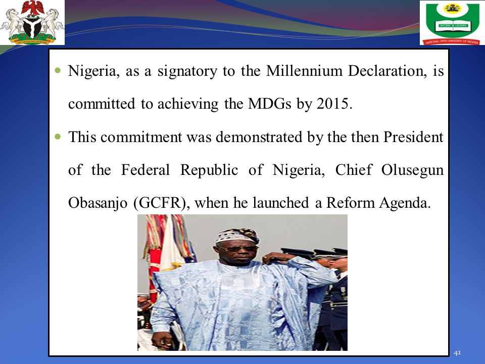 Nigeria, as a signatory to the Millennium Declaration, is committed to achieving the MDGs by 2015. This commitment was demonstrated by the then Presid