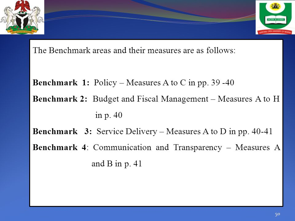 The Benchmark areas and their measures are as follows: Benchmark 1: Policy – Measures A to C in pp. 39 -40 Benchmark 2: Budget and Fiscal Management –