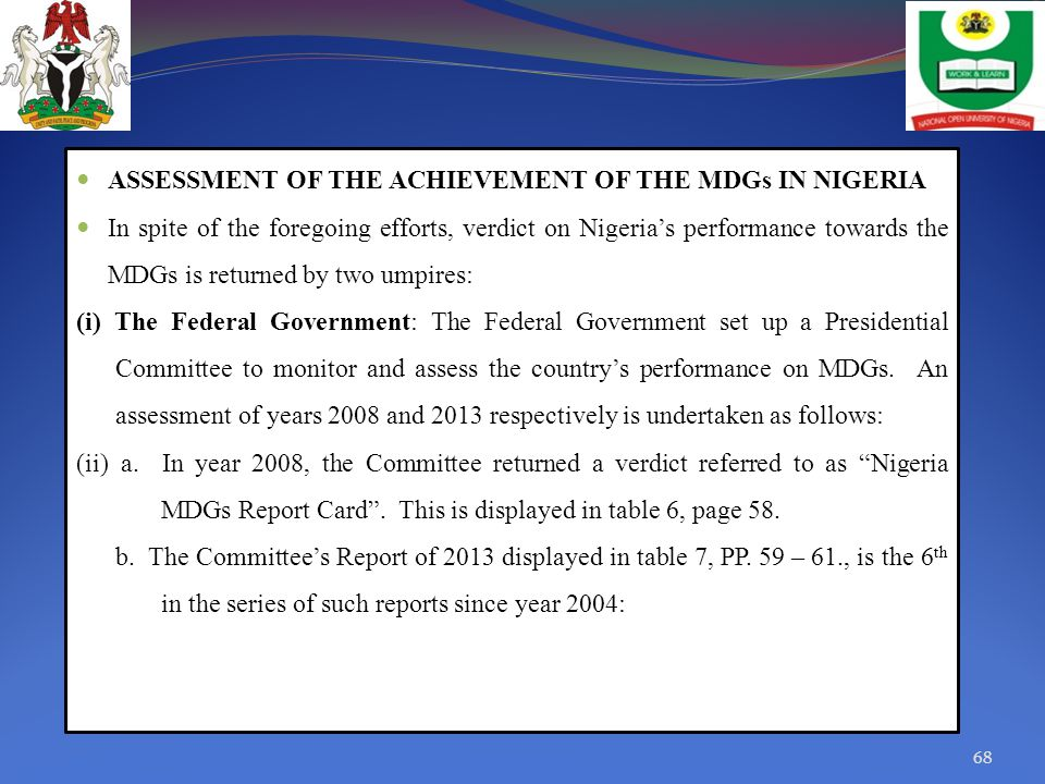 ASSESSMENT OF THE ACHIEVEMENT OF THE MDGs IN NIGERIA In spite of the foregoing efforts, verdict on Nigeria's performance towards the MDGs is returned