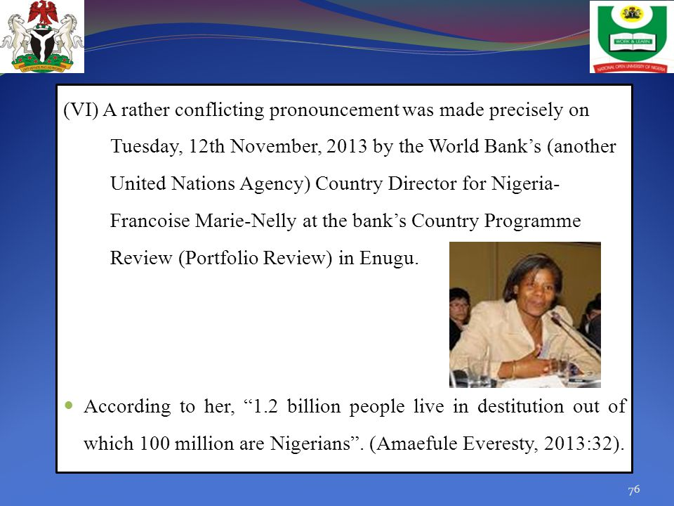 (VI) A rather conflicting pronouncement was made precisely on Tuesday, 12th November, 2013 by the World Bank's (another United Nations Agency) Country