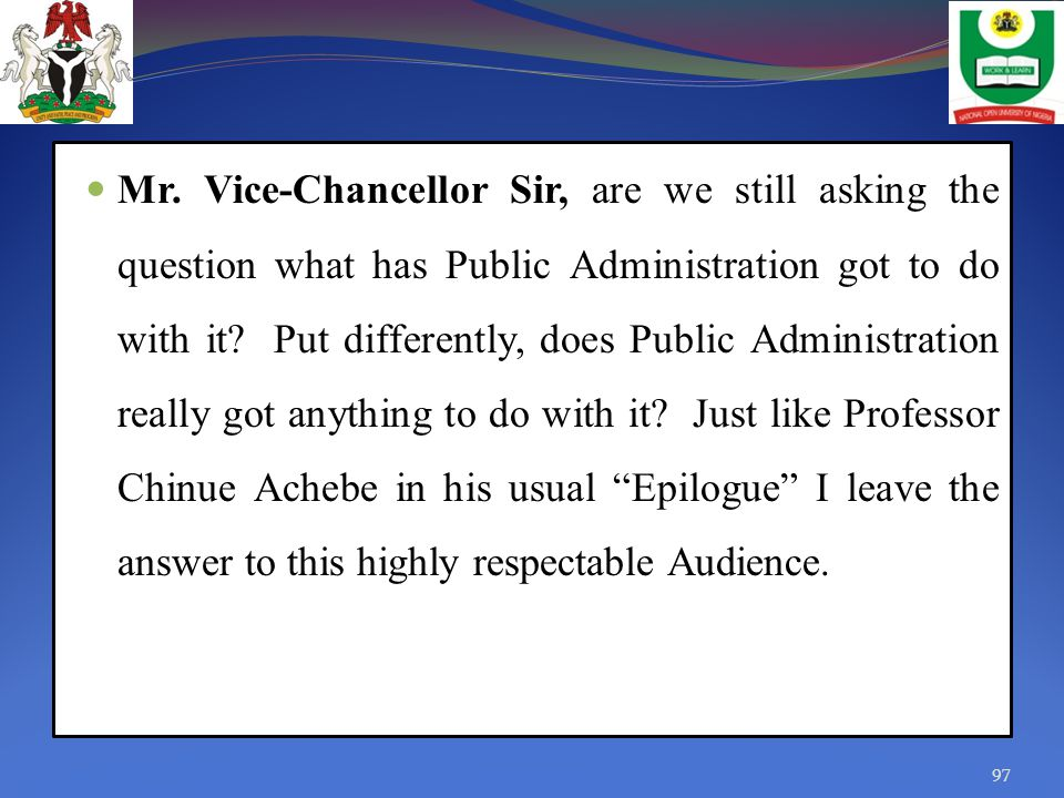 Mr. Vice-Chancellor Sir, are we still asking the question what has Public Administration got to do with it? Put differently, does Public Administratio