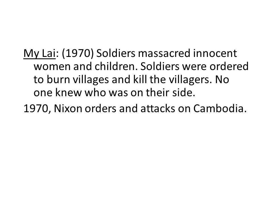 My Lai: (1970) Soldiers massacred innocent women and children.