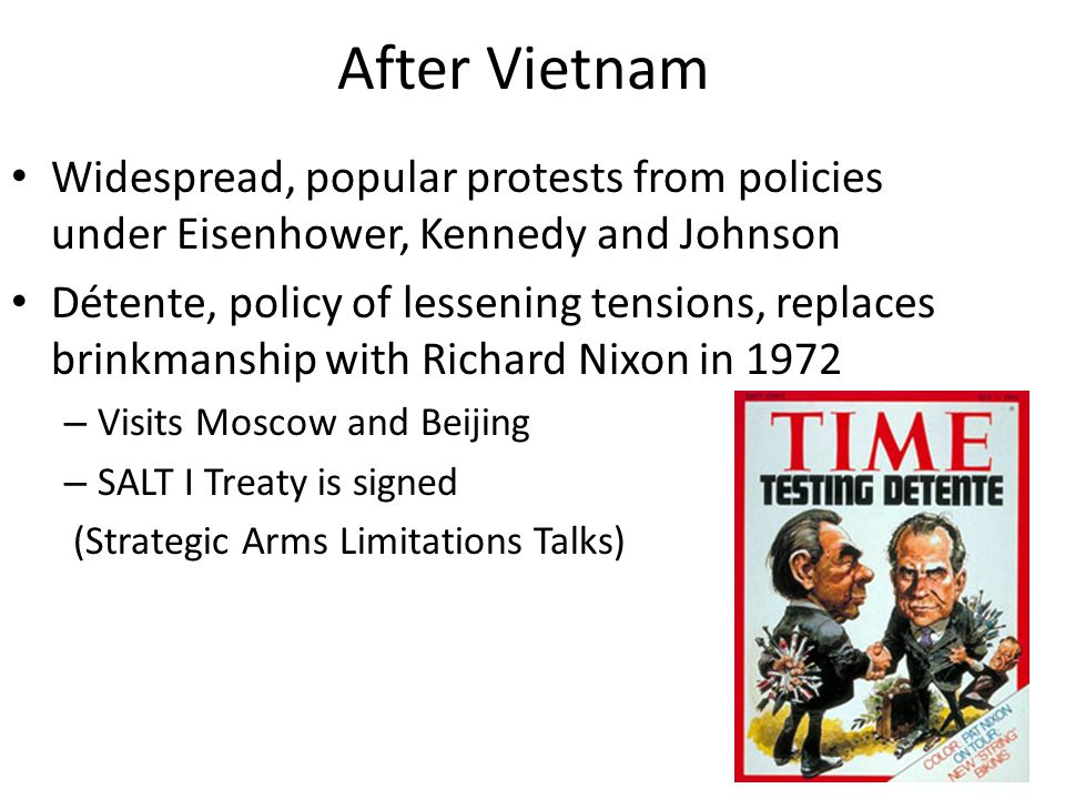 After Vietnam Widespread, popular protests from policies under Eisenhower, Kennedy and Johnson Détente, policy of lessening tensions, replaces brinkmanship with Richard Nixon in 1972 – Visits Moscow and Beijing – SALT I Treaty is signed (Strategic Arms Limitations Talks)