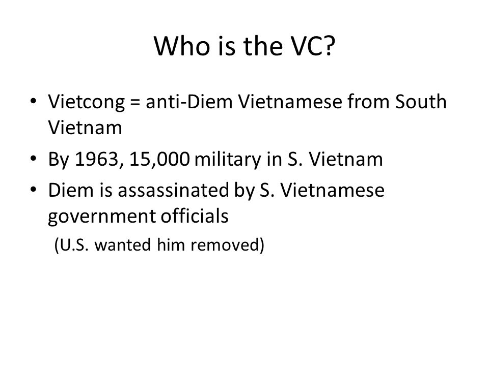 Who is the VC. Vietcong = anti-Diem Vietnamese from South Vietnam By 1963, 15,000 military in S.