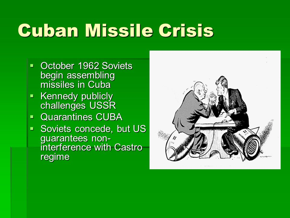 Cuban Missile Crisis  October 1962 Soviets begin assembling missiles in Cuba  Kennedy publicly challenges USSR  Quarantines CUBA  Soviets concede, but US guarantees non- interference with Castro regime