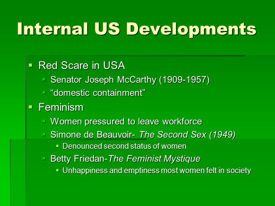 Internal US Developments  Red Scare in USA  Senator Joseph McCarthy (1909-1957)  domestic containment  Feminism  Women pressured to leave workforce  Simone de Beauvoir- The Second Sex (1949)  Denounced second status of women  Betty Friedan-The Feminist Mystique  Unhappiness and emptiness most women felt in society