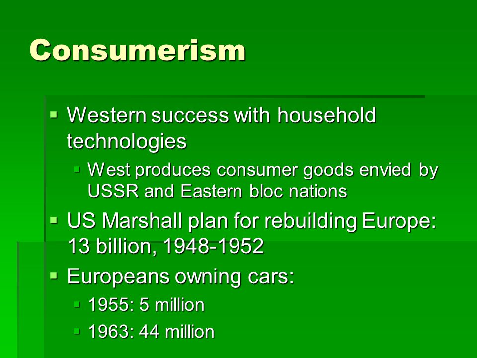 Consumerism  Western success with household technologies  West produces consumer goods envied by USSR and Eastern bloc nations  US Marshall plan for rebuilding Europe: 13 billion, 1948-1952  Europeans owning cars:  1955: 5 million  1963: 44 million