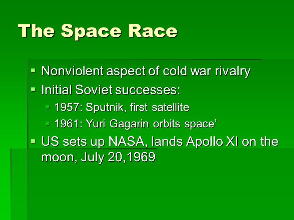 The Space Race  Nonviolent aspect of cold war rivalry  Initial Soviet successes:  1957: Sputnik, first satellite  1961: Yuri Gagarin orbits space'  US sets up NASA, lands Apollo XI on the moon, July 20,1969